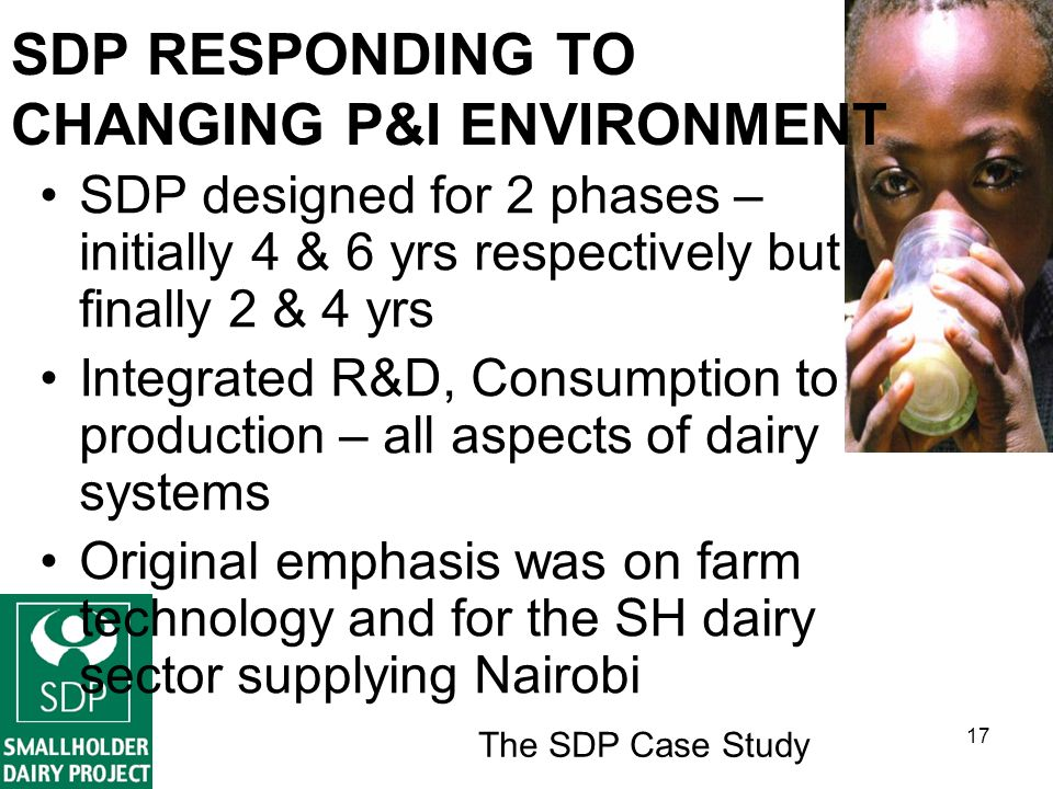 The SDP Case Study 17 SDP RESPONDING TO CHANGING P&I ENVIRONMENT SDP designed for 2 phases – initially 4 & 6 yrs respectively but finally 2 & 4 yrs Integrated R&D, Consumption to production – all aspects of dairy systems Original emphasis was on farm technology and for the SH dairy sector supplying Nairobi