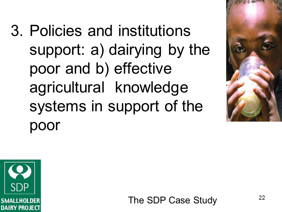The SDP Case Study 22 3.Policies and institutions support: a) dairying by the poor and b) effective agricultural knowledge systems in support of the poor