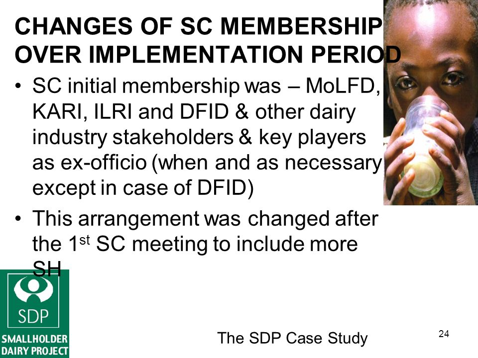 The SDP Case Study 24 CHANGES OF SC MEMBERSHIP OVER IMPLEMENTATION PERIOD SC initial membership was – MoLFD, KARI, ILRI and DFID & other dairy industry stakeholders & key players as ex-officio (when and as necessary except in case of DFID) This arrangement was changed after the 1 st SC meeting to include more SH