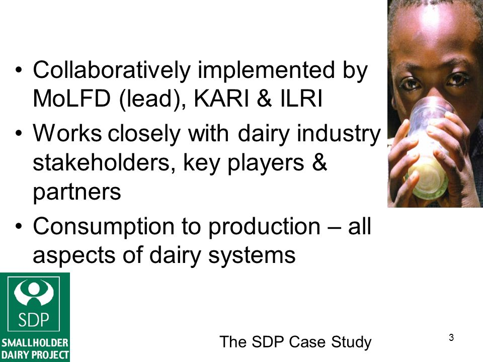 The SDP Case Study 3 Collaboratively implemented by MoLFD (lead), KARI & ILRI Works closely with dairy industry stakeholders, key players & partners Consumption to production – all aspects of dairy systems
