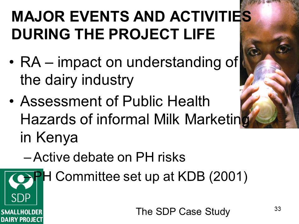 The SDP Case Study 33 MAJOR EVENTS AND ACTIVITIES DURING THE PROJECT LIFE RA – impact on understanding of the dairy industry Assessment of Public Health Hazards of informal Milk Marketing in Kenya –Active debate on PH risks –PH Committee set up at KDB (2001)