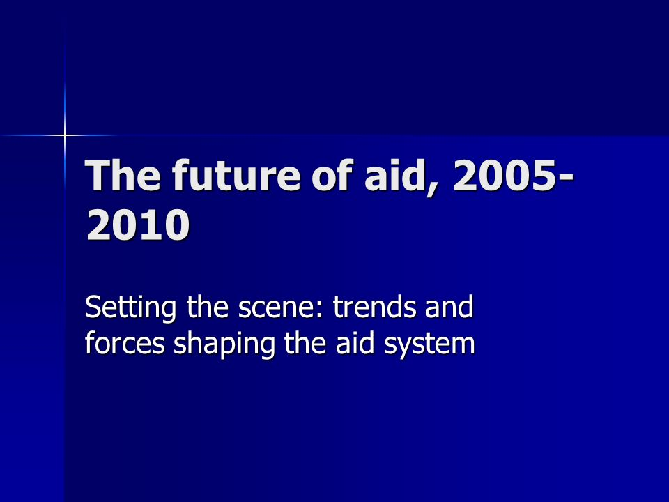 The future of aid, 2005- 2010 Setting the scene: trends and forces shaping the aid system