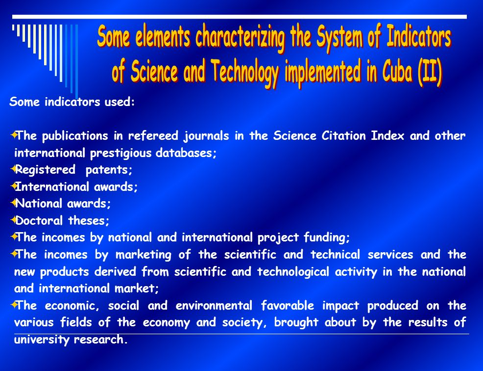 Some indicators used: The publications in refereed journals in the Science Citation Index and other international prestigious databases; Registered patents; International awards; National awards; Doctoral theses; The incomes by national and international project funding; The incomes by marketing of the scientific and technical services and the new products derived from scientific and technological activity in the national and international market; The economic, social and environmental favorable impact produced on the various fields of the economy and society, brought about by the results of university research.