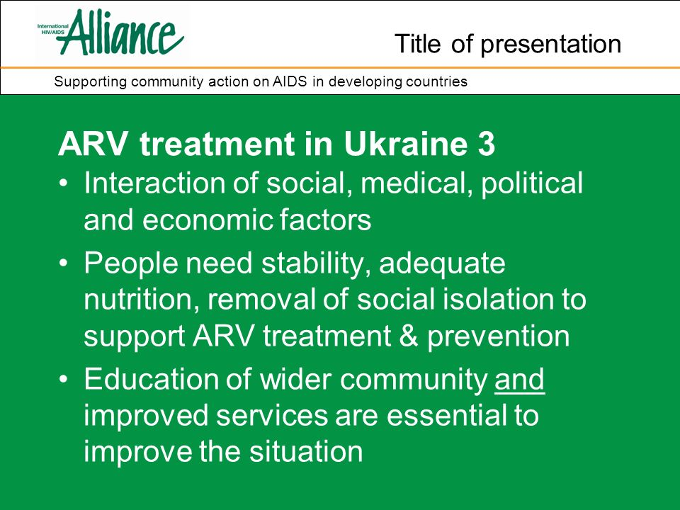 Title of presentation Supporting community action on AIDS in developing countries ARV treatment in Ukraine 3 Interaction of social, medical, political and economic factors People need stability, adequate nutrition, removal of social isolation to support ARV treatment & prevention Education of wider community and improved services are essential to improve the situation