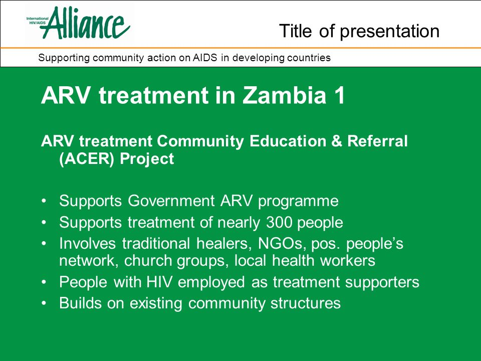 Title of presentation Supporting community action on AIDS in developing countries ARV treatment in Zambia 1 ARV treatment Community Education & Referral (ACER) Project Supports Government ARV programme Supports treatment of nearly 300 people Involves traditional healers, NGOs, pos.
