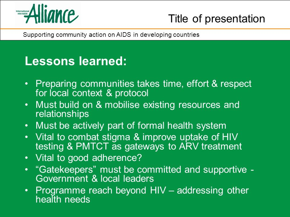 Title of presentation Supporting community action on AIDS in developing countries Lessons learned: Preparing communities takes time, effort & respect for local context & protocol Must build on & mobilise existing resources and relationships Must be actively part of formal health system Vital to combat stigma & improve uptake of HIV testing & PMTCT as gateways to ARV treatment Vital to good adherence.