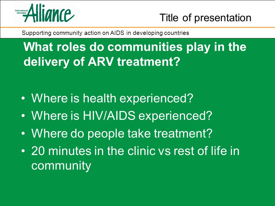 Title of presentation Supporting community action on AIDS in developing countries What roles do communities play in the delivery of ARV treatment.