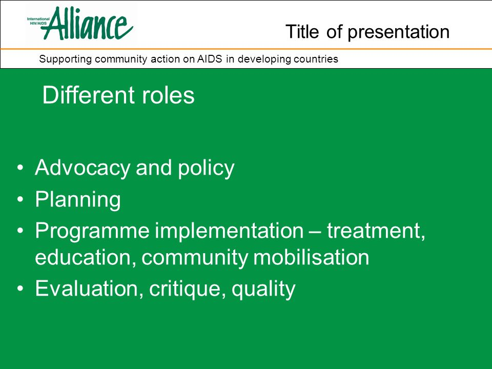 Title of presentation Supporting community action on AIDS in developing countries Different roles Advocacy and policy Planning Programme implementation – treatment, education, community mobilisation Evaluation, critique, quality