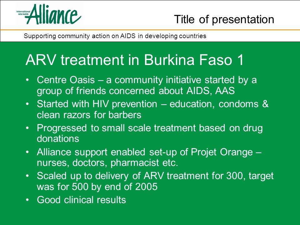 Title of presentation Supporting community action on AIDS in developing countries ARV treatment in Burkina Faso 1 Centre Oasis – a community initiative started by a group of friends concerned about AIDS, AAS Started with HIV prevention – education, condoms & clean razors for barbers Progressed to small scale treatment based on drug donations Alliance support enabled set-up of Projet Orange – nurses, doctors, pharmacist etc.