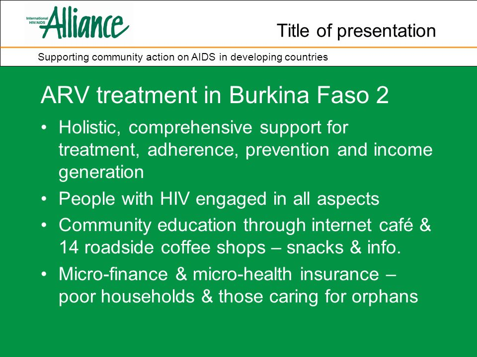 Title of presentation Supporting community action on AIDS in developing countries ARV treatment in Burkina Faso 2 Holistic, comprehensive support for treatment, adherence, prevention and income generation People with HIV engaged in all aspects Community education through internet café & 14 roadside coffee shops – snacks & info.