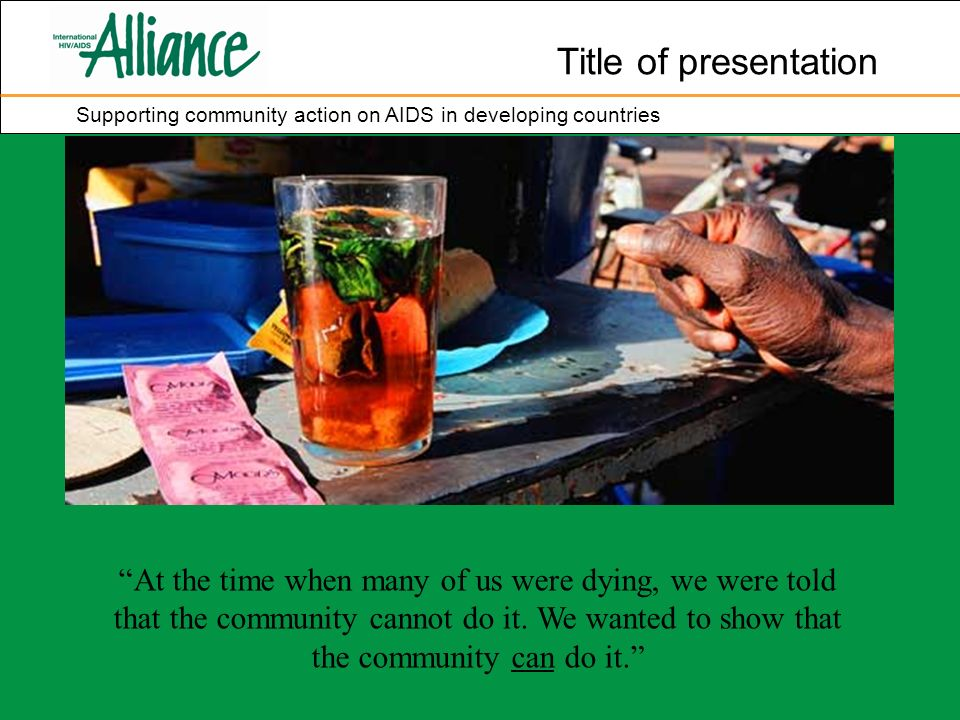 Title of presentation Supporting community action on AIDS in developing countries At the time when many of us were dying, we were told that the community cannot do it.
