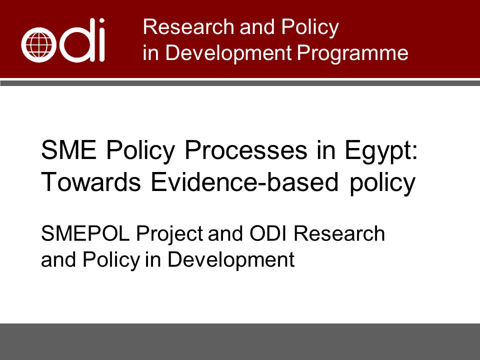 SME Policy Processes in Egypt: Towards Evidence-based policy SMEPOL Project and ODI Research and Policy in Development Research and Policy in Development Programme