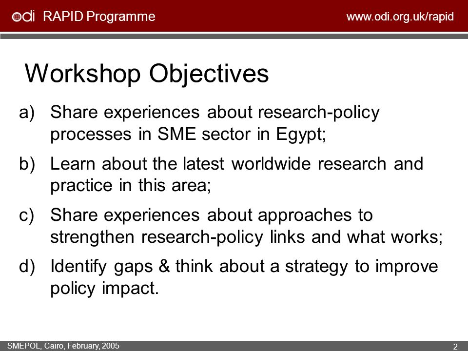 RAPID Programme www.odi.org.uk/rapid SMEPOL, Cairo, February, 2005 2 Workshop Objectives a)Share experiences about research-policy processes in SME sector in Egypt; b)Learn about the latest worldwide research and practice in this area; c)Share experiences about approaches to strengthen research-policy links and what works; d)Identify gaps & think about a strategy to improve policy impact.