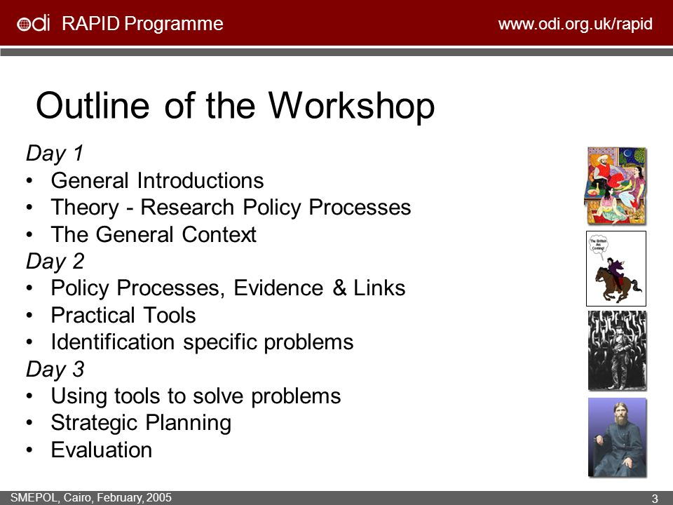 RAPID Programme www.odi.org.uk/rapid SMEPOL, Cairo, February, 2005 3 Outline of the Workshop Day 1 General Introductions Theory - Research Policy Processes The General Context Day 2 Policy Processes, Evidence & Links Practical Tools Identification specific problems Day 3 Using tools to solve problems Strategic Planning Evaluation