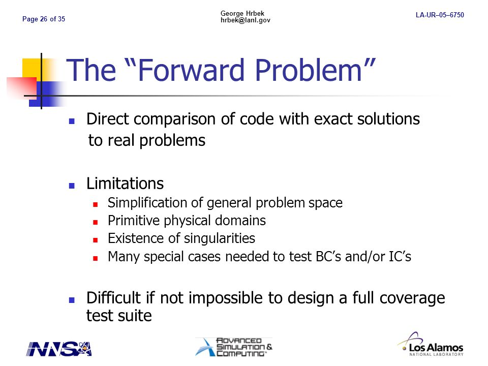 Page 26 of 35 George Hrbek hrbek@lanl.gov LA-UR–05–6750 The Forward Problem Direct comparison of code with exact solutions to real problems Limitations Simplification of general problem space Primitive physical domains Existence of singularities Many special cases needed to test BCs and/or ICs Difficult if not impossible to design a full coverage test suite