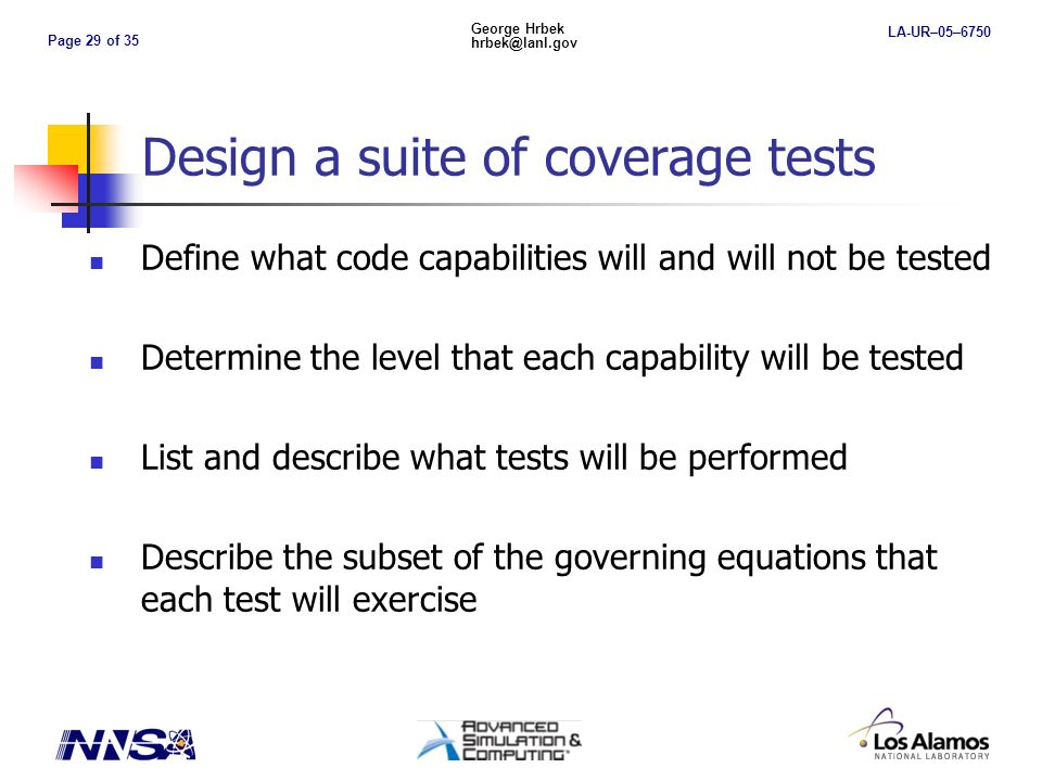 Page 29 of 35 George Hrbek hrbek@lanl.gov LA-UR–05–6750 Design a suite of coverage tests Define what code capabilities will and will not be tested Determine the level that each capability will be tested List and describe what tests will be performed Describe the subset of the governing equations that each test will exercise