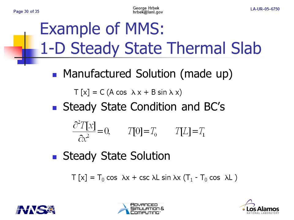 Page 30 of 35 George Hrbek hrbek@lanl.gov LA-UR–05–6750 Example of MMS: 1-D Steady State Thermal Slab Manufactured Solution (made up) Steady State Condition and BCs Steady State Solution T [x] = C (A cos x + B sin x) T [x] = T 0 cos x + csc L sin x (T 1 - T 0 cos L )
