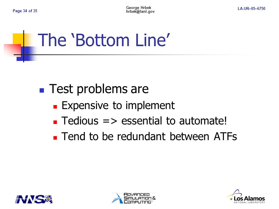 Page 34 of 35 George Hrbek hrbek@lanl.gov LA-UR–05–6750 The Bottom Line Test problems are Expensive to implement Tedious => essential to automate.