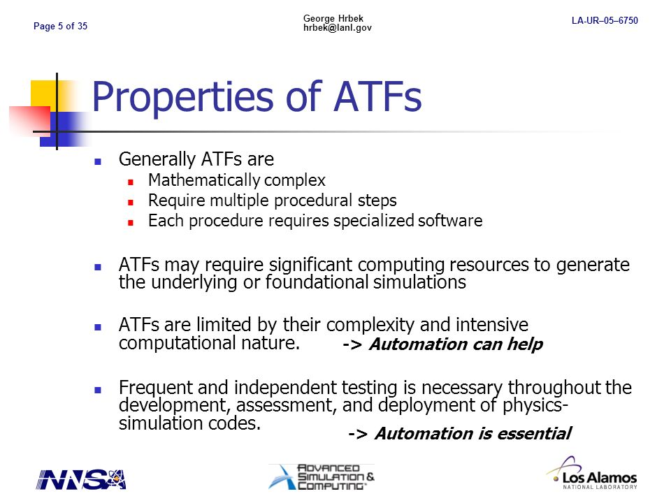 Page 5 of 35 George Hrbek hrbek@lanl.gov LA-UR–05–6750 Properties of ATFs Generally ATFs are Mathematically complex Require multiple procedural steps Each procedure requires specialized software ATFs may require significant computing resources to generate the underlying or foundational simulations ATFs are limited by their complexity and intensive computational nature.