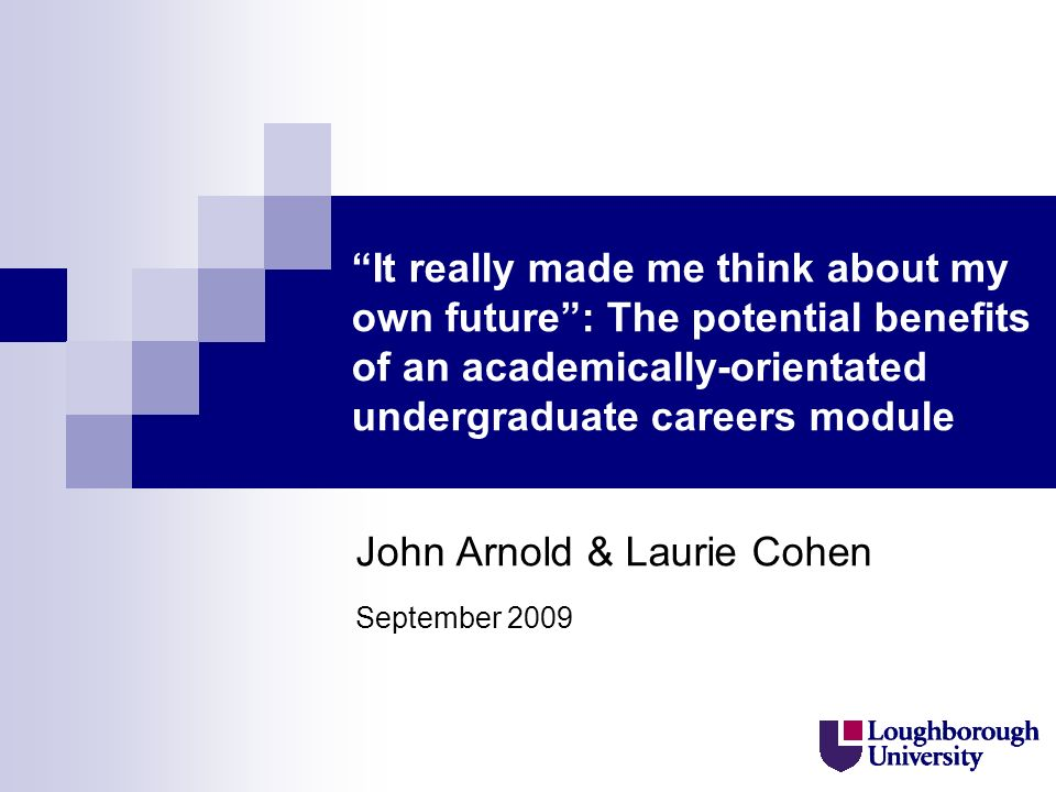 It really made me think about my own future: The potential benefits of an academically-orientated undergraduate careers module John Arnold & Laurie Cohen September 2009