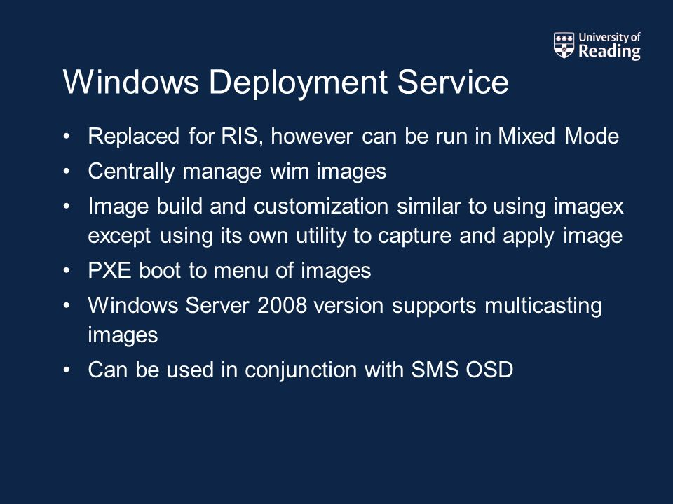 Windows Deployment Service Replaced for RIS, however can be run in Mixed Mode Centrally manage wim images Image build and customization similar to using imagex except using its own utility to capture and apply image PXE boot to menu of images Windows Server 2008 version supports multicasting images Can be used in conjunction with SMS OSD