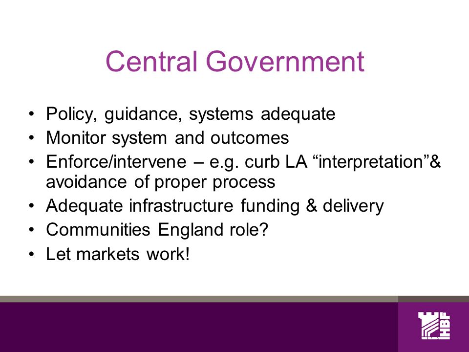 Central Government Policy, guidance, systems adequate Monitor system and outcomes Enforce/intervene – e.g.