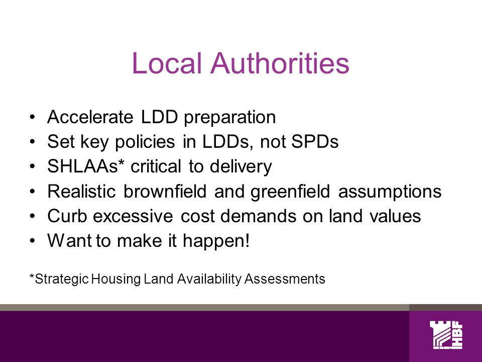 Local Authorities Accelerate LDD preparation Set key policies in LDDs, not SPDs SHLAAs* critical to delivery Realistic brownfield and greenfield assumptions Curb excessive cost demands on land values Want to make it happen.