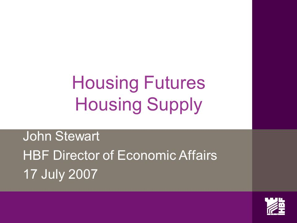 Housing Futures Housing Supply John Stewart HBF Director of Economic Affairs 17 July 2007