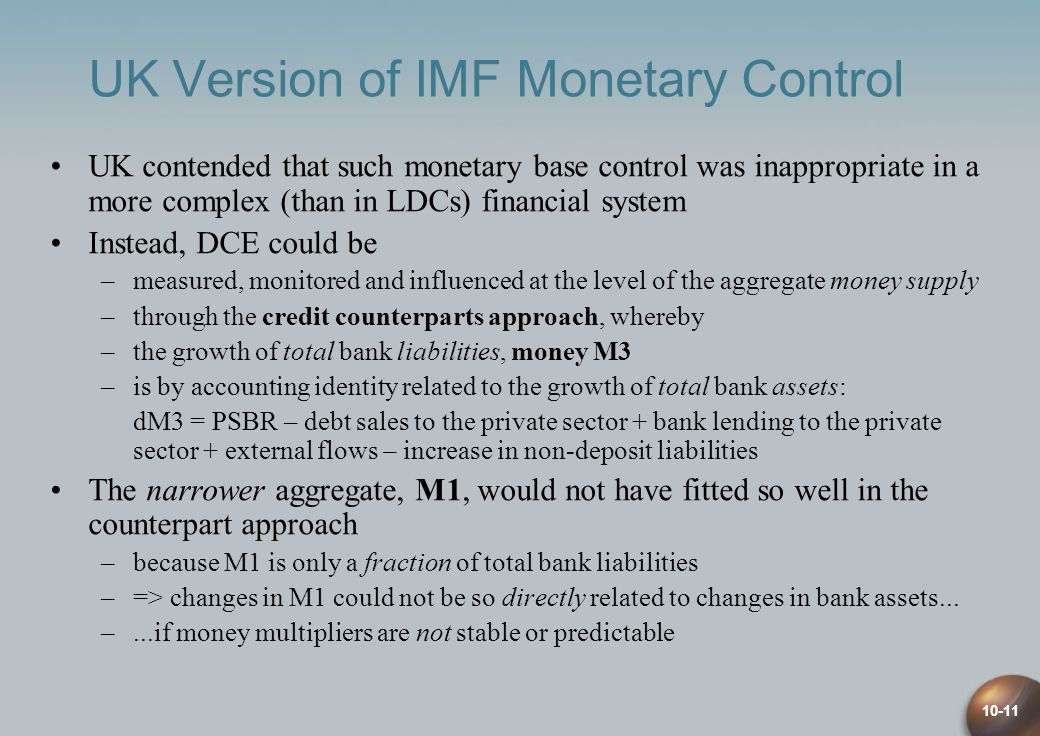 10-11 UK Version of IMF Monetary Control UK contended that such monetary base control was inappropriate in a more complex (than in LDCs) financial system Instead, DCE could be –measured, monitored and influenced at the level of the aggregate money supply –through the credit counterparts approach, whereby –the growth of total bank liabilities, money M3 –is by accounting identity related to the growth of total bank assets: dM3 = PSBR – debt sales to the private sector + bank lending to the private sector + external flows – increase in non-deposit liabilities The narrower aggregate, M1, would not have fitted so well in the counterpart approach –because M1 is only a fraction of total bank liabilities –=> changes in M1 could not be so directly related to changes in bank assets...