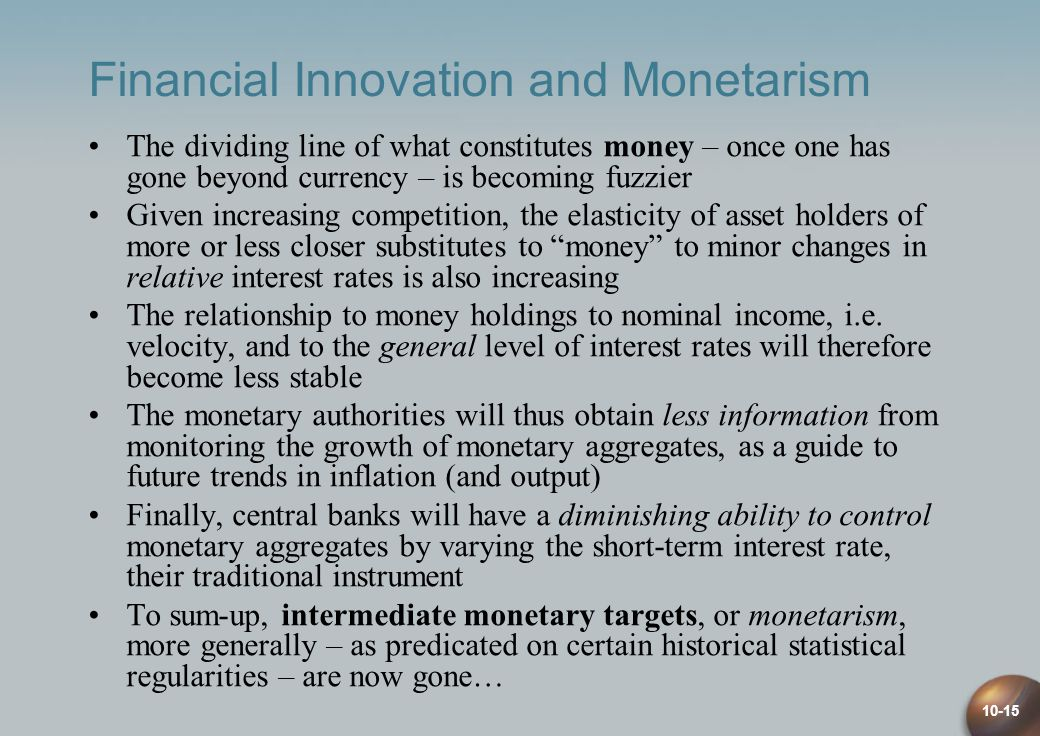 10-15 Financial Innovation and Monetarism The dividing line of what constitutes money – once one has gone beyond currency – is becoming fuzzier Given increasing competition, the elasticity of asset holders of more or less closer substitutes to money to minor changes in relative interest rates is also increasing The relationship to money holdings to nominal income, i.e.