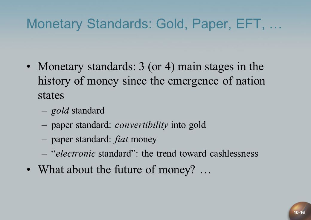 10-16 Monetary Standards: Gold, Paper, EFT, … Monetary standards: 3 (or 4) main stages in the history of money since the emergence of nation states –gold standard –paper standard: convertibility into gold –paper standard: fiat money –electronic standard: the trend toward cashlessness What about the future of money.