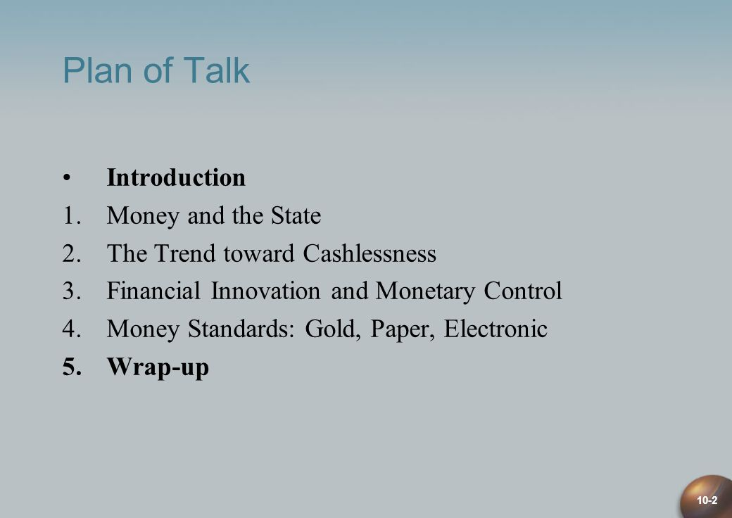 10-2 Plan of Talk Introduction 1.Money and the State 2.The Trend toward Cashlessness 3.Financial Innovation and Monetary Control 4.Money Standards: Gold, Paper, Electronic 5.Wrap-up