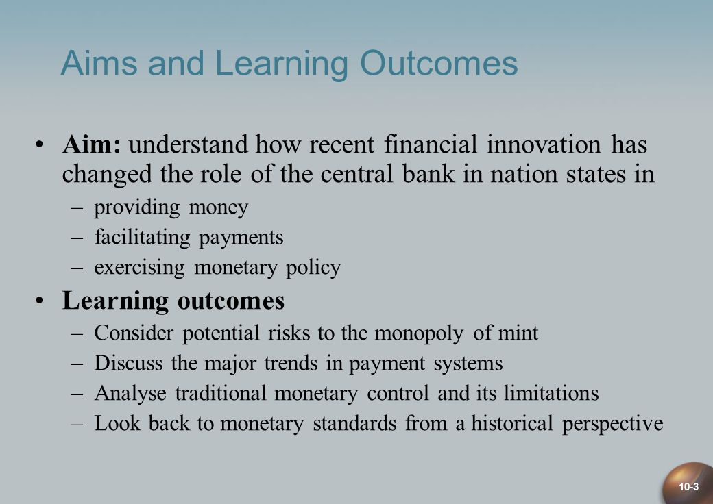 10-3 Aims and Learning Outcomes Aim: understand how recent financial innovation has changed the role of the central bank in nation states in –providing money –facilitating payments –exercising monetary policy Learning outcomes –Consider potential risks to the monopoly of mint –Discuss the major trends in payment systems –Analyse traditional monetary control and its limitations –Look back to monetary standards from a historical perspective