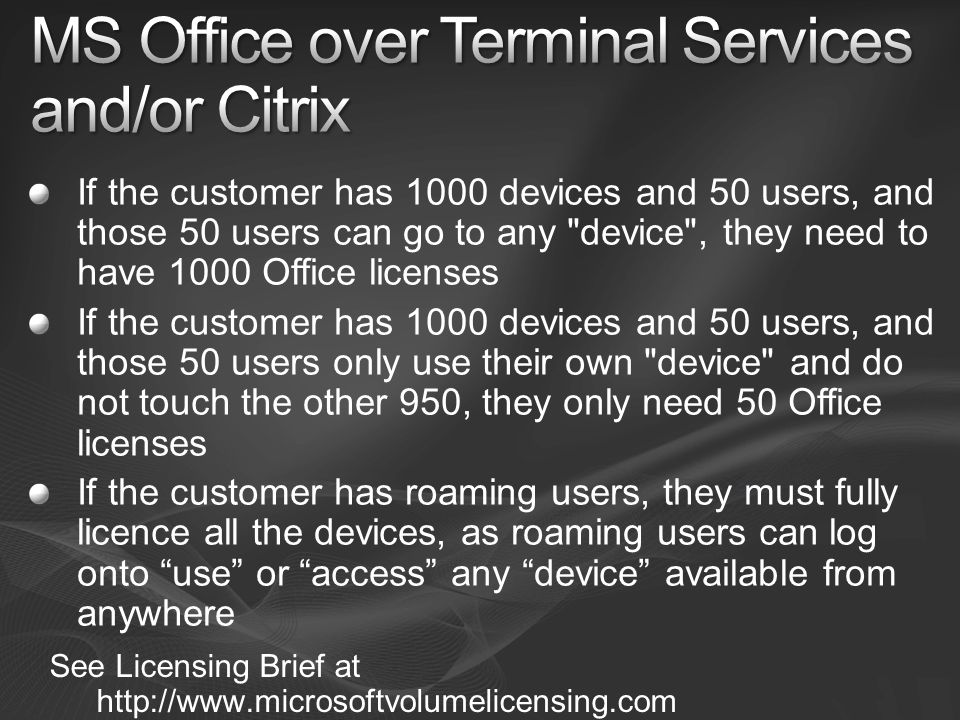 If the customer has 1000 devices and 50 users, and those 50 users can go to any device , they need to have 1000 Office licenses If the customer has 1000 devices and 50 users, and those 50 users only use their own device and do not touch the other 950, they only need 50 Office licenses If the customer has roaming users, they must fully licence all the devices, as roaming users can log onto use or access any device available from anywhere See Licensing Brief at http://www.microsoftvolumelicensing.com