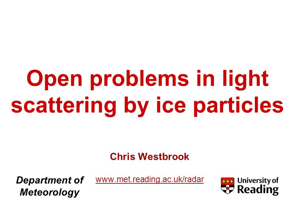 Open problems in light scattering by ice particles Chris Westbrook   Department of Meteorology