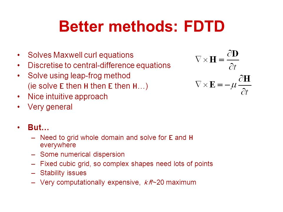 Better methods: FDTD Solves Maxwell curl equations Discretise to central-difference equations Solve using leap-frog method (ie solve E then H then E then H…) Nice intuitive approach Very general But… –Need to grid whole domain and solve for E and H everywhere –Some numerical dispersion –Fixed cubic grid, so complex shapes need lots of points –Stability issues –Very computationally expensive, kR~20 maximum