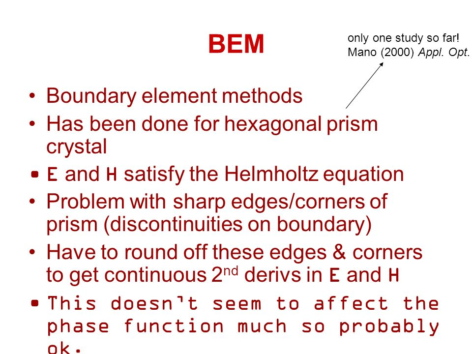 BEM Boundary element methods Has been done for hexagonal prism crystal E and H satisfy the Helmholtz equation Problem with sharp edges/corners of prism (discontinuities on boundary) Have to round off these edges & corners to get continuous 2 nd derivs in E and H This doesnt seem to affect the phase function much so probably ok.