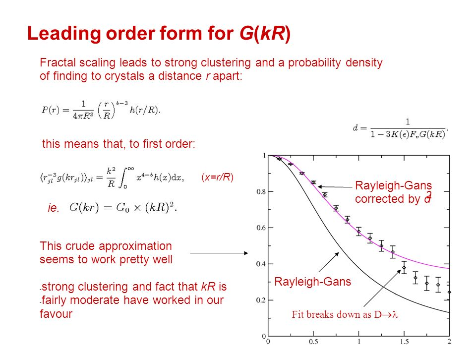 Leading order form for G(kR) Rayleigh-Gans corrected by d 2 Rayleigh-Gans Fractal scaling leads to strong clustering and a probability density of finding to crystals a distance r apart: this means that, to first order: ie.