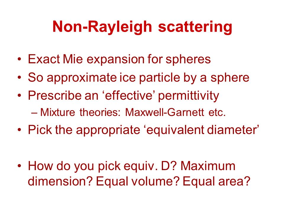 Non-Rayleigh scattering Exact Mie expansion for spheres So approximate ice particle by a sphere Prescribe an effective permittivity –Mixture theories: Maxwell-Garnett etc.