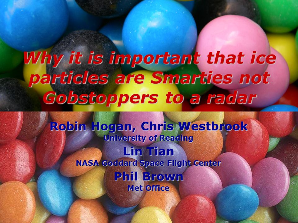 Robin Hogan, Chris Westbrook University of Reading Lin Tian NASA Goddard Space Flight Center Phil Brown Met Office Why it is important that ice particles are Smarties not Gobstoppers to a radar