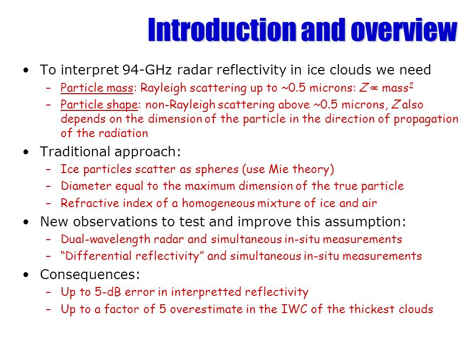 Introduction and overview To interpret 94-GHz radar reflectivity in ice clouds we need –Particle mass: Rayleigh scattering up to ~0.5 microns: Z mass 2 –Particle shape: non-Rayleigh scattering above ~0.5 microns, Z also depends on the dimension of the particle in the direction of propagation of the radiation Traditional approach: –Ice particles scatter as spheres (use Mie theory) –Diameter equal to the maximum dimension of the true particle –Refractive index of a homogeneous mixture of ice and air New observations to test and improve this assumption: –Dual-wavelength radar and simultaneous in-situ measurements –Differential reflectivity and simultaneous in-situ measurements Consequences: –Up to 5-dB error in interpretted reflectivity –Up to a factor of 5 overestimate in the IWC of the thickest clouds