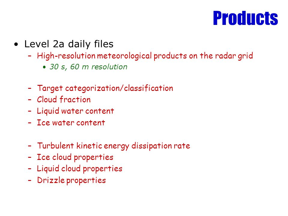 Products Level 2a daily files –High-resolution meteorological products on the radar grid 30 s, 60 m resolution –Target categorization/classification –Cloud fraction –Liquid water content –Ice water content –Turbulent kinetic energy dissipation rate –Ice cloud properties –Liquid cloud properties –Drizzle properties