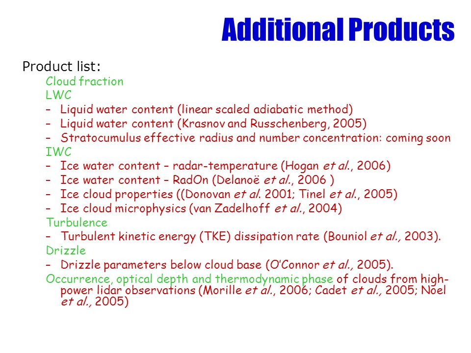 Additional Products Product list: Cloud fraction LWC –Liquid water content (linear scaled adiabatic method) –Liquid water content (Krasnov and Russchenberg, 2005) –Stratocumulus effective radius and number concentration: coming soon IWC –Ice water content – radar-temperature (Hogan et al., 2006) –Ice water content – RadOn (Delanoë et al., 2006 ) –Ice cloud properties ((Donovan et al.