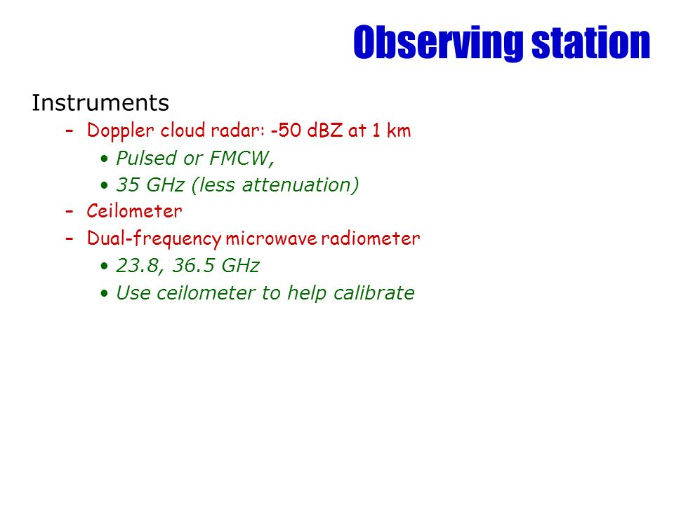 Observing station Instruments –Doppler cloud radar: -50 dBZ at 1 km Pulsed or FMCW, 35 GHz (less attenuation) –Ceilometer –Dual-frequency microwave radiometer 23.8, 36.5 GHz Use ceilometer to help calibrate