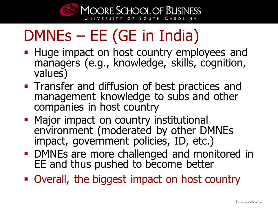 Tatiana Kostova DMNEs – EE (GE in India) Huge impact on host country employees and managers (e.g., knowledge, skills, cognition, values) Transfer and diffusion of best practices and management knowledge to subs and other companies in host country Major impact on country institutional environment (moderated by other DMNEs impact, government policies, ID, etc.) DMNEs are more challenged and monitored in EE and thus pushed to become better Overall, the biggest impact on host country