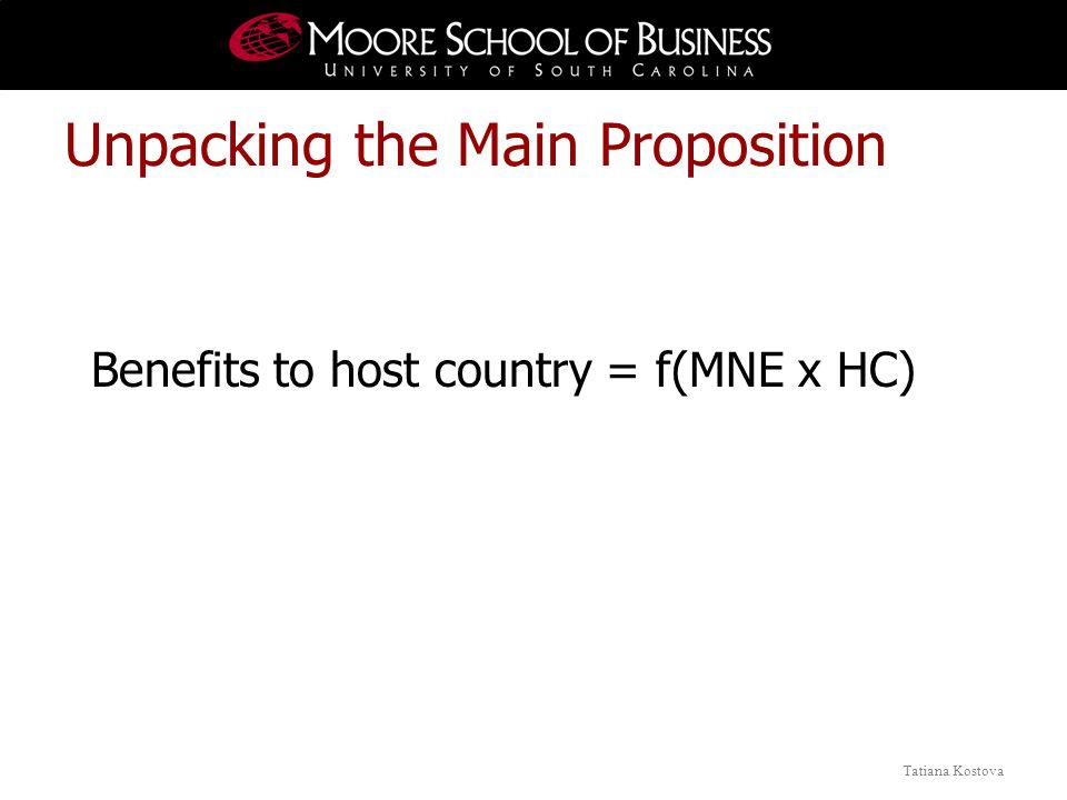 Tatiana Kostova Benefits to host country = f(MNE x HC) Unpacking the Main Proposition