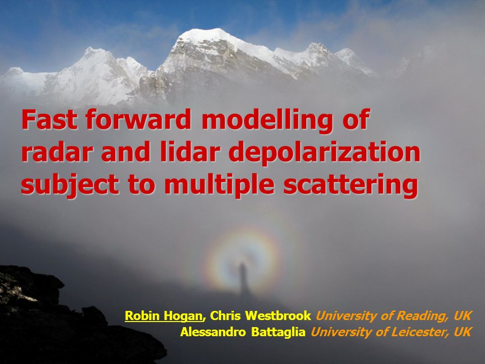 Robin Hogan, Chris Westbrook University of Reading, UK Alessandro Battaglia University of Leicester, UK Fast forward modelling of radar and lidar depolarization subject to multiple scattering