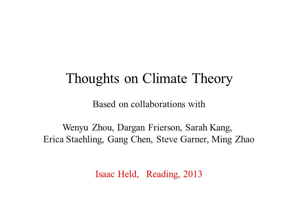 Thoughts on Climate Theory Based on collaborations with Wenyu Zhou, Dargan Frierson, Sarah Kang, Erica Staehling, Gang Chen, Steve Garner, Ming Zhao Isaac Held, Reading, 2013