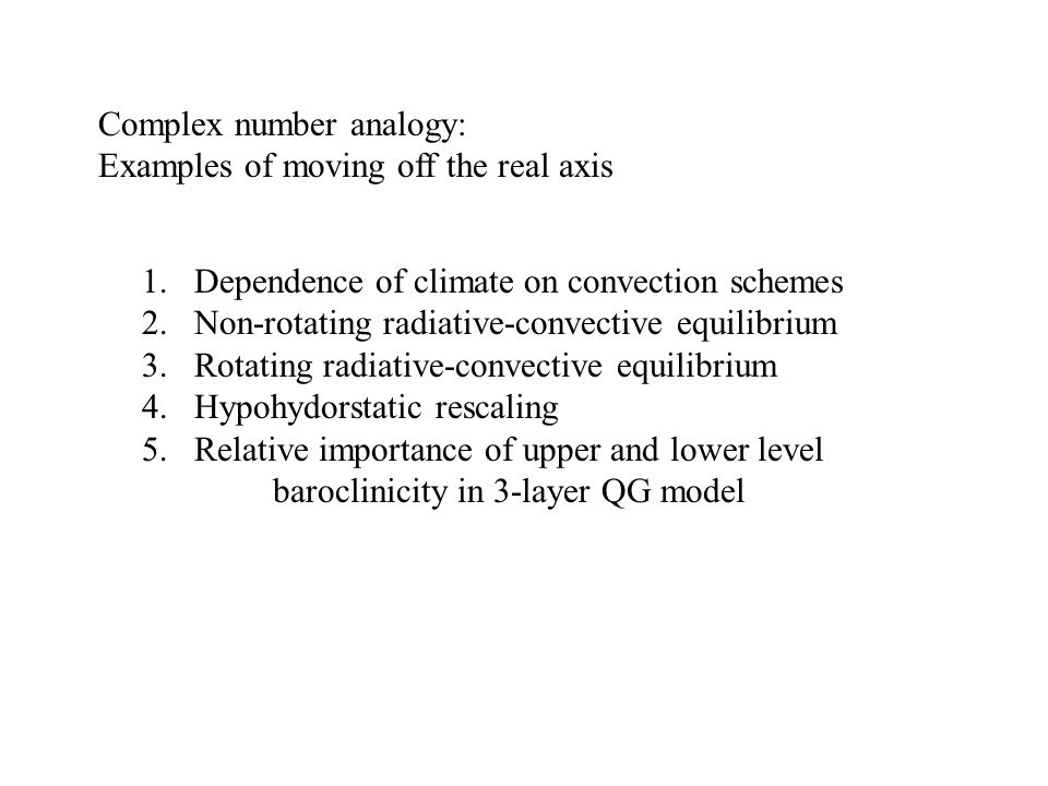 1.Dependence of climate on convection schemes 2.Non-rotating radiative-convective equilibrium 3.Rotating radiative-convective equilibrium 4.Hypohydorstatic rescaling 5.Relative importance of upper and lower level baroclinicity in 3-layer QG model Complex number analogy: Examples of moving off the real axis