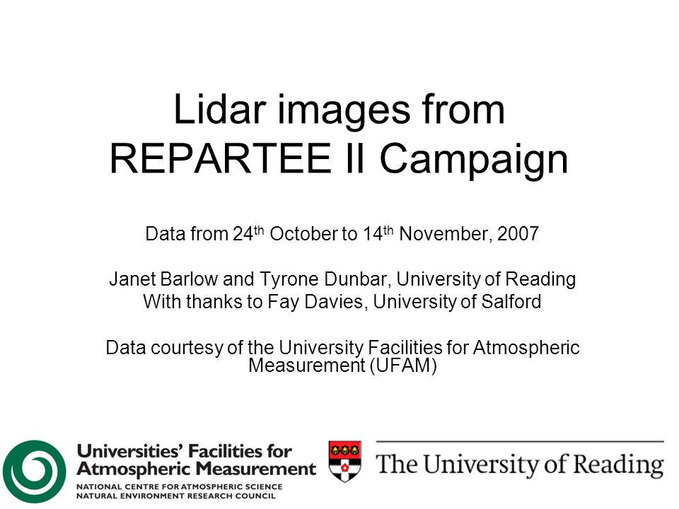 Lidar images from REPARTEE II Campaign Data from 24 th October to 14 th November, 2007 Janet Barlow and Tyrone Dunbar, University of Reading With thanks to Fay Davies, University of Salford Data courtesy of the University Facilities for Atmospheric Measurement (UFAM)